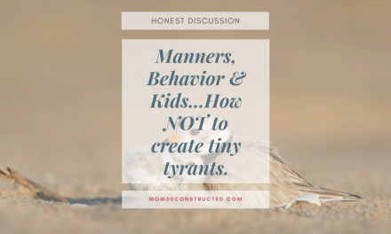 Honest Discussion: Manners, Behavior & Kids…How NOT to create tiny tyrants.