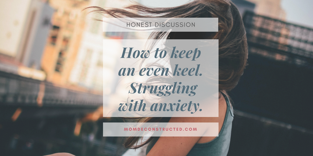 Honest Discussion: How to keep an even keel.  Struggling with anxiety.